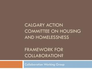 Calgary Action Committee on housing and homelessness framework for collaboration?