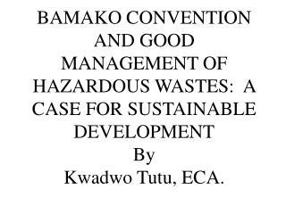 BAMAKO CONVENTION AND GOOD MANAGEMENT OF HAZARDOUS WASTES: A CASE FOR SUSTAINABLE DEVELOPMENT By Kwadwo Tutu, ECA.