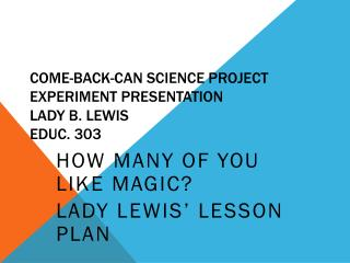 Come-Back-Can Science Project Experiment Presentation Lady B. Lewis Educ. 303