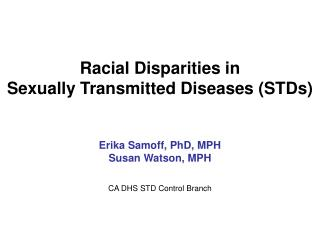 Racial Disparities in  Sexually Transmitted Diseases STDs    Erika Samoff, PhD, MPH Susan Watson, MPH   CA DHS STD Contr