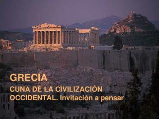 GRECIA CUNA DE LA CIVILIZACIÓN OCCIDENTAL. Invitación a pensar