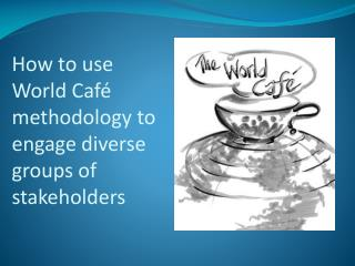 How to use World Café methodology to engage diverse groups of stakeholders