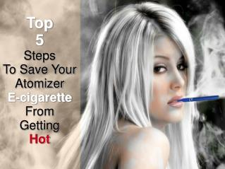 5 Steps To Stop Your Atomizer E cigarette From Getting Hot
