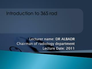 Lecturer name: DR ALBADR Chairman of radiology department  Lecture Date: 2011