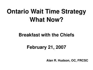 Ontario Wait Time Strategy What Now? Breakfast with the Chiefs February 21, 2007