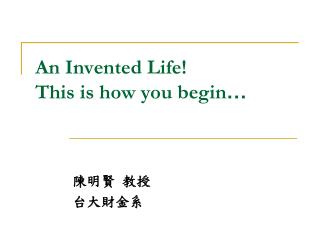 An Invented Life! This is how you begin …