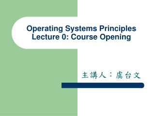 Operating Systems Principles Lecture 0: Course Opening