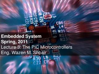 Embedded System Spring, 2011 Lecture 3: The PIC Microcontrollers Eng. Wazen M. Shbair