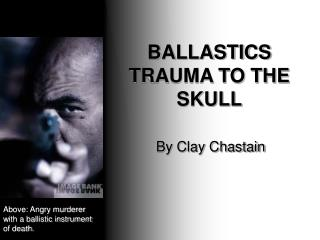 BALLASTICS TRAUMA TO THE SKULL