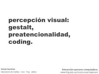 percepción visual: gestalt, preatencionalidad, coding.