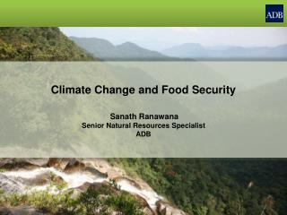 Climate Change and Food Security Sanath Ranawana Senior Natural Resources Specialist ADB