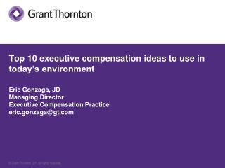 Top 10 executive compensation ideas to use in today's environment Eric Gonzaga, JD Managing Director Executive Compens