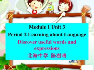 Module 1  Unit 3 Period  2 Learning about Language Discover useful words and expressions 北海中学  陈澍晴