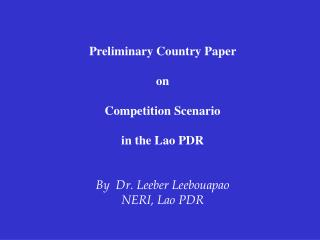 Preliminary Country Paper on Competition Scenario  in the Lao PDR By   Dr. Leeber Leebouapao NERI, Lao PDR
