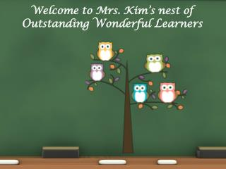 Welcome to Mrs. Kim's nest of O utstanding  W onderful  L earners