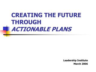 CREATING THE FUTURE THROUGH ACTIONABLE PLANS