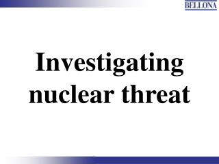 Investigating nuclear threat