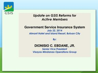 Update on GSIS Reforms for Active Members Government Service Insurance System July 22, 2014