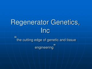 "Regenerator Genetics, Inc  "" the cutting edge of genetic and tissue engineering """