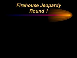 Firehouse Jeopardy  Round 1