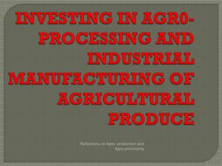 INVESTING IN AGR0-PROCESSING AND INDUSTRIAL MANUFACTURING OF AGRICULTURAL PRODUCE