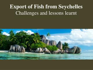 Export of Fish from  Seychelles  Challenges and lessons  learnt