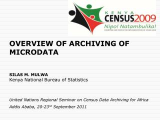 OVERVIEW OF ARCHIVING OF MICRODATA SILAS M. MULWA Kenya National Bureau of Statistics