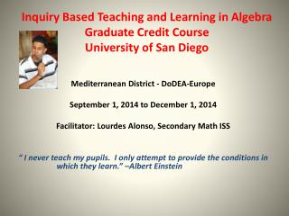 Inquiry Based Teaching and Learning in  Algebra Graduate Credit Course University of San Diego