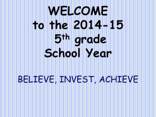 WELCOME to the 2014-15  5 th  grade School Year BELIEVE, INVEST, ACHIEVE