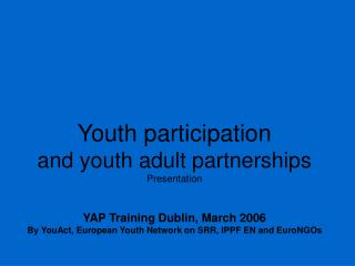 Youth participation and youth adult partnerships Presentation  YAP Training Dublin, March 2006 By YouAct, European Youth