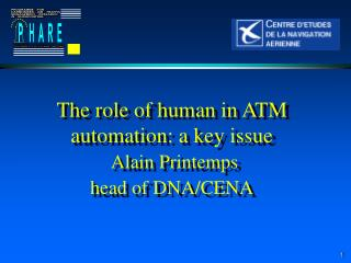 The role of human in ATM automation: a key issue Alain Printemps  head of DNA/CENA