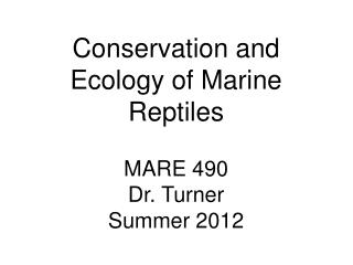 Conservation and Ecology of Marine Reptiles MARE 490 Dr. Turner Summer 2012