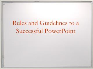 Rules and Guidelines to a Successful PowerPoint
