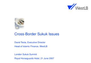 Cross-Border Sukuk Issues David Testa, Executive Director Head of Islamic Finance, WestLB London Sukuk Summit	 Royal Hor