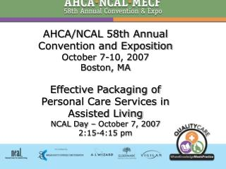 AHCA/NCAL 58th Annual Convention and Exposition October 7-10, 2007 Boston, MA Effective Packaging of Personal Care Servi