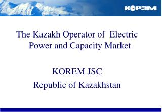 The Kazakh Operator of  Electric Power and Capacity Market KOREM JSC Republic of Kazakhstan