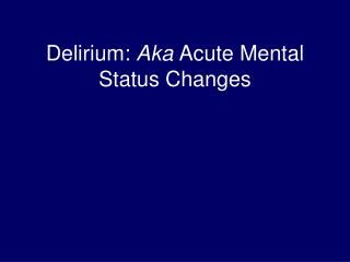 Delirium:  Aka  Acute Mental Status Changes