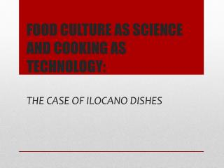 FOOD  CULTURE AS SCIENCE AND COOKING AS  TECHNOLOGY:  THE CASE OF  IloCANO  DISHES
