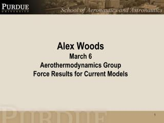 Alex Woods March 6 Aerothermodynamics Group Force Results for Current Models