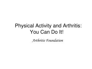 Physical Activity and Arthritis: 	You Can Do It!