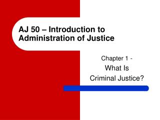 AJ 50 – Introduction to Administration of Justice