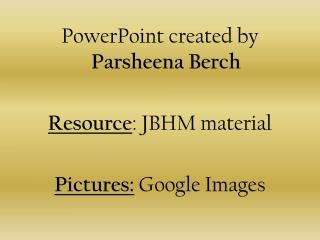 PowerPoint created by  Parsheena Berch Resource : JBHM material Pictures:  Google Images