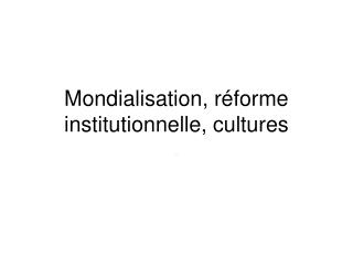 Mondialisation, réforme institutionnelle, cultures