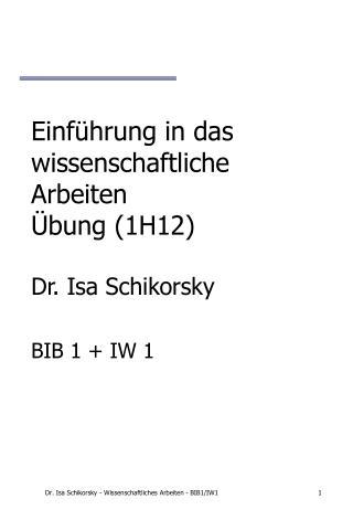 Einführung in das wissenschaftliche Arbeiten  Übung (1H12) Dr. Isa Schikorsky BIB 1 + IW 1