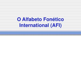 O Alfabeto Fonético International (AFI)
