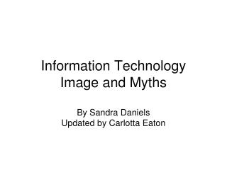 Information Technology  Image and Myths By Sandra Daniels Updated by Carlotta Eaton