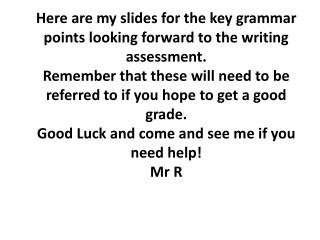Here are my slides for the key grammar points looking forward to the writing assessment.