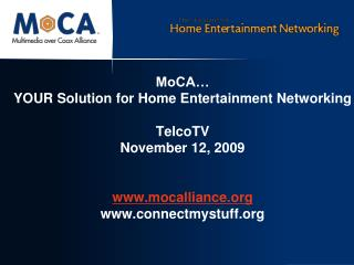 MoCA… YOUR Solution for Home Entertainment Networking TelcoTV November 12, 2009 www.mocalliance.org www.connectmystuff