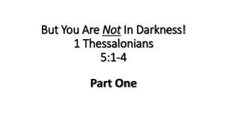 But You Are  Not  In Darkness! 1 Thessalonians 5:1-4