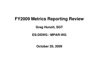FY2009 Metrics Reporting Review  Greg Hunolt, SGT ES-DSWG / MPAR-WG October 20, 2009